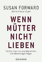 Wenn Mütter nicht lieben: Töchter erkennen und überwinden die lebenslangen Folgen (German Edition)