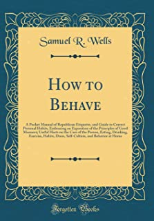 How to Behave: A Pocket Manual of Republican Etiquette, and Guide to Correct Personal Habits, Embracing an Exposition of t...