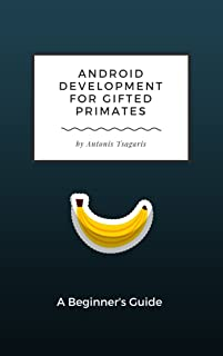 Android Development for Gifted Primates: A Beginner's Guide (Guides for Gifted Primates Book 1)