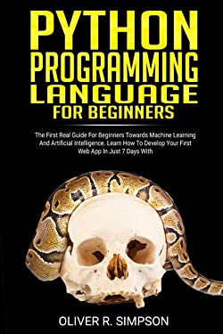 PYTHON PROGRAMMING LANGUAGE FOR BEGINNERS: The First Real Guide For Beginners Towards Machine Learning And Artificial Intelligence. Learn How To ... With Django! (MACHINE LEARNING WITH PYTHON)