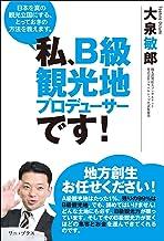 表紙: 私、B級観光地プロデューサーです! - 日本を真の観光立国にする、とっておきの方法を教えます。 - (ワニプラス) | 大泉 敏郎
