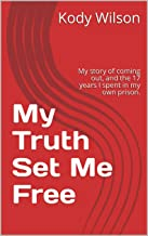 My Truth Set Me Free: My story of coming out, and the 17 years I spent in my own prison.