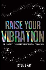 Raise Your Vibration: 111 Practices to Increase Your Spiritual Connection Kindle Edition