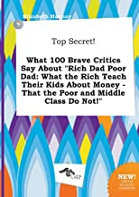Top Secret! What 100 Brave Critics Say about Rich Dad Poor Dad: What the Rich Teach Their Kids about Money - That the Poor and Middle Class Do Not!