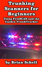 Trunking Scanners for Beginners: Using FreeSCAN and the Uniden TrunkTracker (Amateur Radio for Beginners)