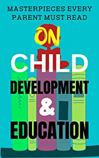 Masterpieces Every Parent MUST Read on Child Development & Education: A Parent's Guide to the Scientific and Philosophical...