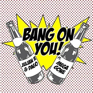 Bang on You