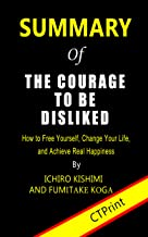 Summary of The Courage to Be Disliked By Ichiro Kishimi and Fumitake Koga | How to Free Yourself, Change Your Life, and Ac...