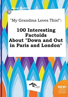 My Grandma Loves This!: 100 Interesting Factoids about Down and Out in Paris and London
