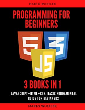 Programming for Beginners: 3 Books in 1 - Javascript+Html+CSS: Basic Fundamental Guide for Beginners