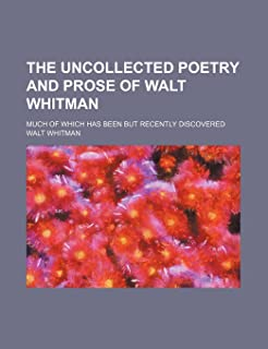 The Uncollected Poetry and Prose of Walt Whitman (Volume 1); Much of Which Has Been But Recently Discovered