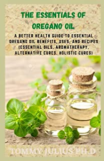 The Essentials of Oregano Oil: A Better Health Guide to Essential Oregano Oil Benefits, Uses, and Recipes (Essential Oils, aromatherapy, alternative cures, holistic cures)