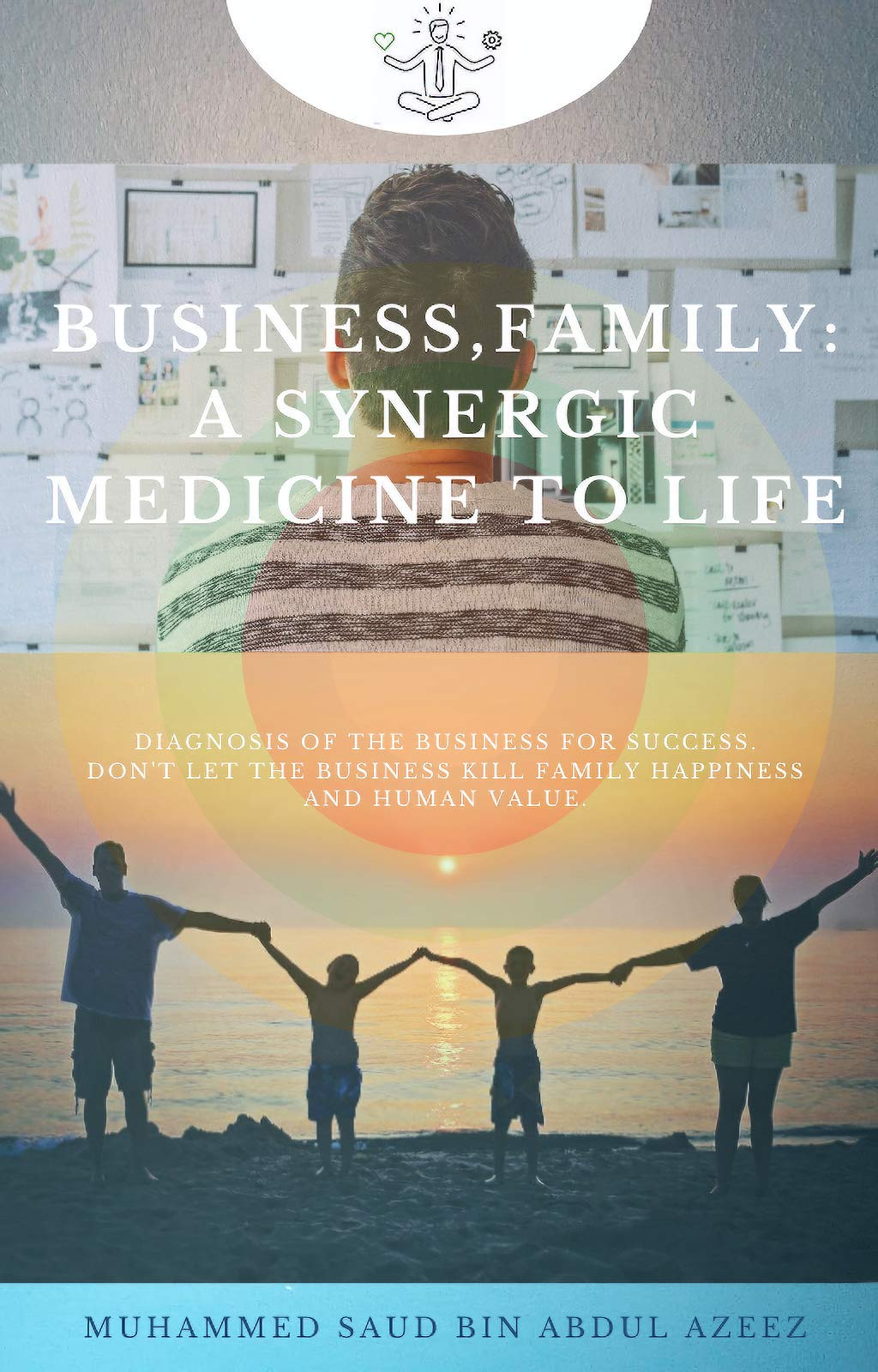 Business,Family: A Synergic Medicine To Life: The book for Fatherpreneurs, Mompreneurs and Young entrepreneurs; Family oriented startup and business enthusiasts