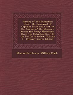 History of the Expedition Under the Command of Captains Lewis and Clark to the Sources of the Missouri, Across the Rocky M...