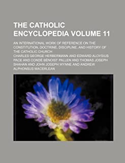 The Catholic Encyclopedia Volume 11; An International Work of Reference on the Constitution, Doctrine, Discipline, and His...