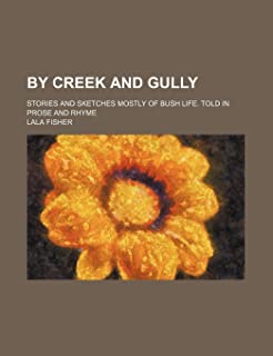 By Creek and Gully; Stories and Sketches Mostly of Bush Life. Told in Prose and Rhyme