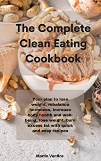 The Complete Clean Eating Cookbook: Your plan to lose weight, rebalance hormones, increase body health and well-being, los...