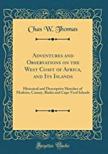 Adventures and Observations on the West Coast of Africa, and Its Islands: Historical and Descriptive Sketches of Madeira, Canary, Biafra and Cape Verd Islands (Classic Reprint) [Idioma Inglés]