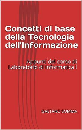 Concetti di base della Tecnologia dellInformazione: Appunti del corso di Laboratorio di Informatica I
