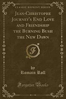Jean-Christophe Journey's End Love and Friendship the Burning Bush the New Dawn (Classic Reprint)