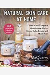 Natural Skin Care at Home: How to Make Organic Moisturizers, Masks, Balms, Buffs, Scrubs, and Much More Kindle Edition