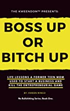 Boss Up or Bitch Up: Life Lessons a Former Teen Mom Used to Start a Business and Kill The Entrepreneurial Game (No Bullshitting Series Book 1)