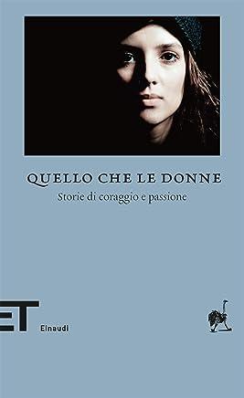 Quello che le donne: Storie di coraggio e passione (Einaudi tascabili. Biblioteca Vol. 60)
