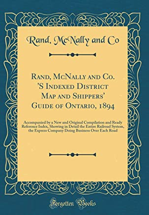 Rand, McNally and Co. S Indexed District Map and Shippers Guide of Ontario, 1894: Accompanied by a New and Original Compilation and Ready Reference ... Express Company Doing Business Over Each Road