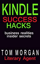 Kindle Success Hacks - Business Realities and Insider Secrets: A Literary Agent's Self Publishing Guide to Successful Kindle Self Publishing