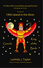 The Man Who Found Birds among the Stars, Part Seven: Fifth Island in the River: A Biographical Fiction