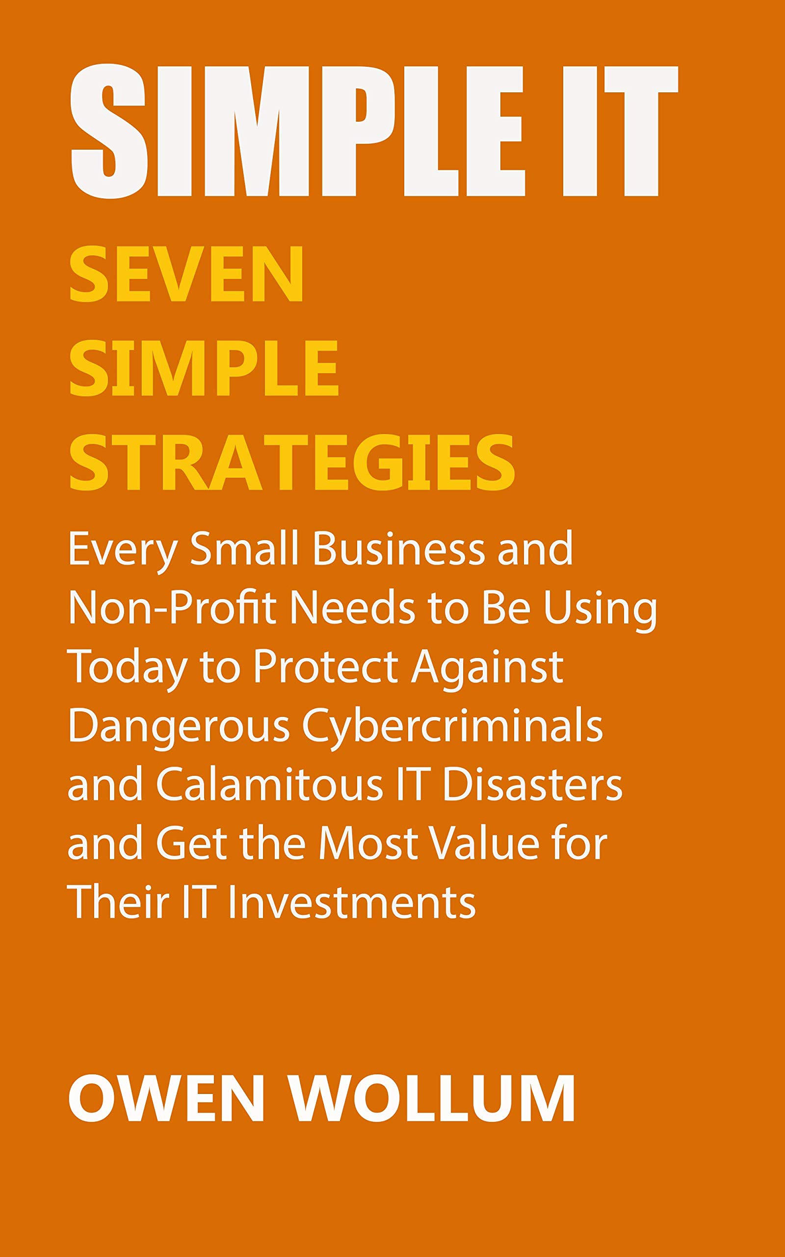 Simple IT: Seven Simple Strategies Every Small Business and Non-Profit Needs to Be Using Today to Protect Against Dangerous Cybercriminals and Calamitous IT Disasters