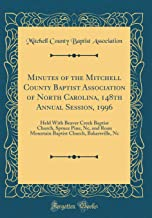 Minutes of the Mitchell County Baptist Association of North Carolina, 148th Annual Session, 1996: Held With Beaver Creek Baptist Church, Spruce Pine, ... Church, Bakersville, Nc (Classic Reprint)