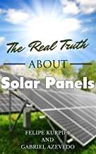 The Real Truth about Solar Panels (Solar Panels Guide for Homeowners Book 1)