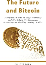 Bitcoin and the Future: A Beginner Guide on Cryptocurrency Mining and Blockchain Technologies, Investing and Trading