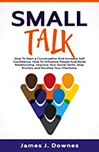 Small Talk: How to Start a Conversation and Increase Self-Confidence. How to Influence People and Build Relationship. Improve Your Social Skills, Stop ... and Develop Your Charisma. (English Edition)
