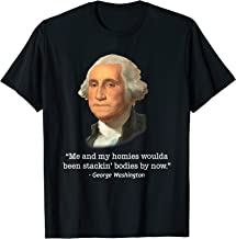 George Washington Gifts Me And My Homies Woulda Been Stackin T-Shirt