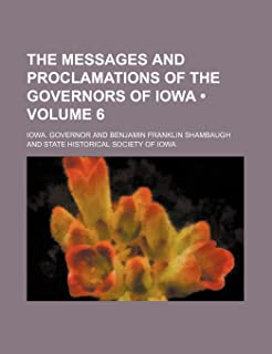 The Messages and Proclamations of the Governors of Iowa (Volume 6 )