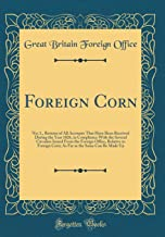 Foreign Corn: No; 1., Returns of All Accounts That Have Been Received During the Year 1826, in Compliance With the Several Circulars Issued From the ... as the Same Can Be Made Up (Classic Reprint)