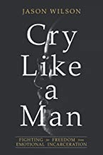 Cry Like a Man: Fighting for Freedom from Emotional Incarceration PDF