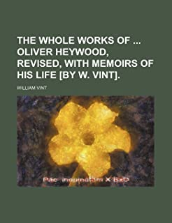 The Whole Works of Oliver Heywood, Revised, with Memoirs of His Life [By W. Vint].