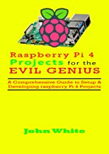 RASPBERRY PI 4 PROJECTS FOR THE EVIL GENIUS: A Comprehensive Guide to Setup & Developing Raspberry Pi 4 Projects