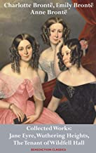 Charlotte Brontë, Emily Brontë and Anne Brontë: Collected Works: Jane Eyre, Wuthering Heights, and The Tenant of Wildfell Hall