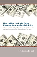 How to Hire the Right Estate Planning Attorney at a Fair Price: A Consumer's Guide to Finding an Attorney, at the Right Value, to Create Your Plan, to ... Money and Make Things Easy On Your Family
