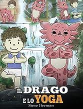 Il drago e lo yoga: (The Yoga Dragon) Una simpatica storia per bambini, per educarli al potere dello yoga per rafforzare i...