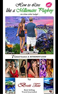 How to Live like a Millionaire Playboy on a blue-collar budget: A Vacation and Retirement Guide to Pattaya, Bangkok Thailand