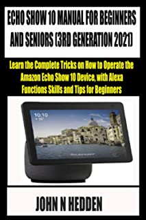 ECHO SHOW 10 MANUAL FOR BEGINNERS AND SENIORS (3RD GENERATION 2021): Learn the Complete Tricks on How to Operate the Amazo...