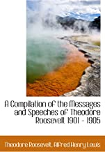 A Compilation of the Messages and Speeches of Theodore Roosevelt 1901 - 1905