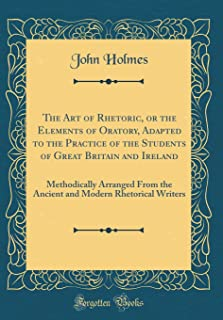 The Art of Rhetoric, or the Elements of Oratory, Adapted to the Practice of the Students of Great Britain and Ireland: Met...