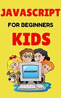 javascript for beginners kids: learn javascript in a fun and satisfying way!