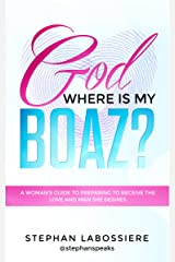 God Where Is My Boaz: A woman's guide to understanding what's hindering her from receiving the love and man she deserves Kindle Edition
